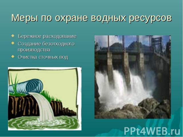 Меры по охране водных ресурсов Бережное расходованиеСоздание безотходного производстваОчистка сточных вод
