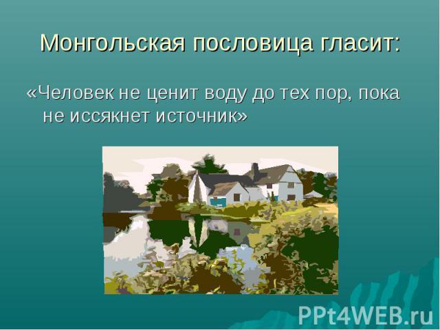 Монгольская пословица гласит:«Человек не ценит воду до тех пор, пока не иссякнет источник»
