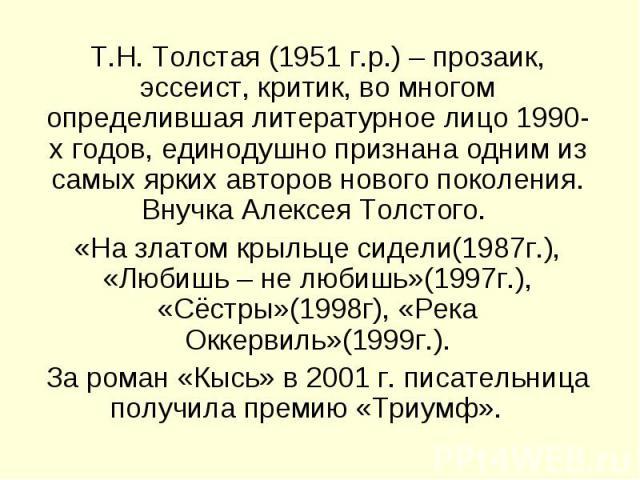 Т.Н. Толстая (1951 г.р.) – прозаик, эссеист, критик, во многом определившая литературное лицо 1990-х годов, единодушно признана одним из самых ярких авторов нового поколения. Внучка Алексея Толстого. «На златом крыльце сидели(1987г.), «Любишь – не л…