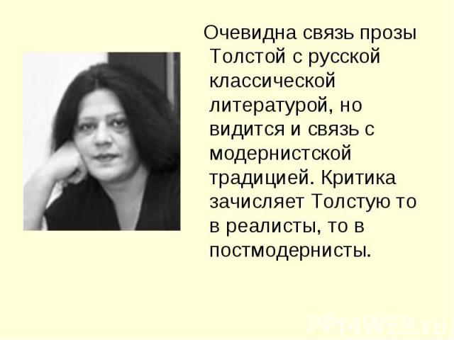Очевидна связь прозы Толстой с русской классической литературой, но видится и связь с модернистской традицией. Критика зачисляет Толстую то в реалисты, то в постмодернисты.