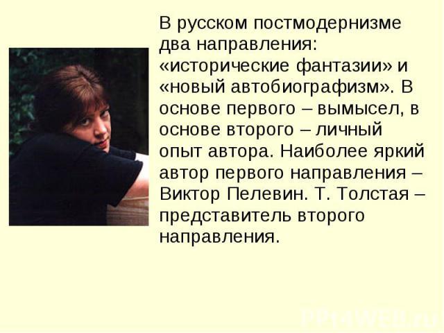 В русском постмодернизме два направления: «исторические фантазии» и «новый автобиографизм». В основе первого – вымысел, в основе второго – личный опыт автора. Наиболее яркий автор первого направления – Виктор Пелевин. Т. Толстая – представитель втор…