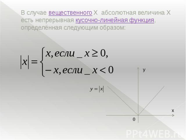 В случаевещественного Xабсолютная величина X есть непрерывнаякусочно-линейная функция, определённая следующим образом: