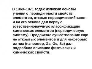 В 1869–1871 годах изложил основы учения о периодичности свойств элементов, откры