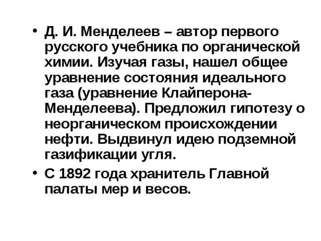 Д. И. Менделеев – автор первого русского учебника по органической химии. Изучая газы, нашел общее уравнение состояния идеального газа (уравнение Клайперона-Менделеева). Предложил гипотезу о неорганическом происхождении нефти. Выдвинул идею подземной…