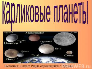 Карликовые планеты Выполнил: Шафеев Радик, обучающийся 23 группы