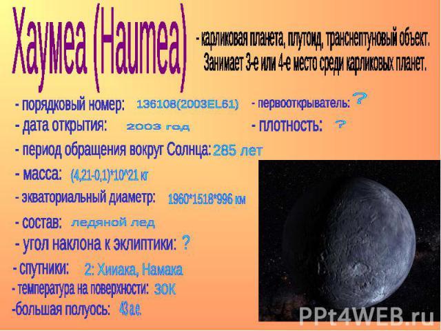 Хаумеа (Haumea) - карликовая планета, плутоид, транснептуновый объект. Занимает 3-е или 4-е место среди карликовых планет.