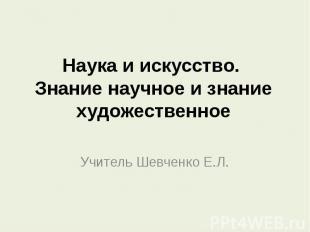 Наука и искусство. Знание научное и знание художественноеУчитель Шевченко Е.Л.