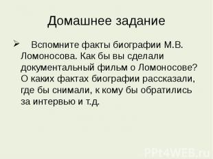 Домашнее задание Вспомните факты биографии М.В. Ломоносова. Как бы вы сделали до