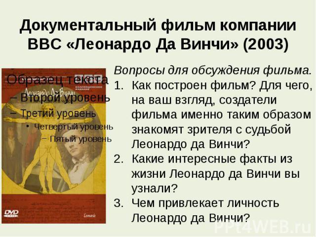 Документальный фильм компании BBC «Леонардо Да Винчи» (2003) Вопросы для обсуждения фильма.Как построен фильм? Для чего, на ваш взгляд, создатели фильма именно таким образом знакомят зрителя с судьбой Леонардо да Винчи?Какие интересные факты из жизн…
