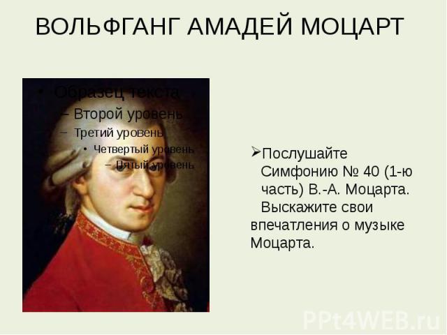 ВОЛЬФГАНГ АМАДЕЙ МОЦАРТ Послушайте Симфонию № 40 (1-ю часть) В.-А. Моцарта. Выскажите своивпечатления о музыке Моцарта.