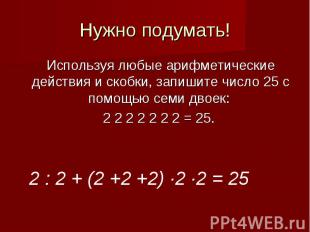 Нужно подумать!Используя любые арифметические действия и скобки, запишите число