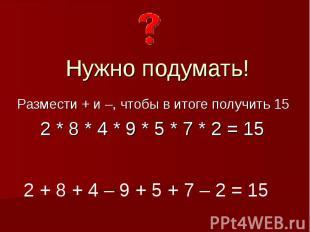 Нужно подумать!Размести + и –, чтобы в итоге получить 15 2 * 8 * 4 * 9 * 5 * 7 *