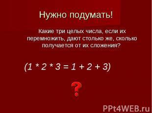 Нужно подумать!Какие три целых числа, если их перемножить, дают столько же, скол