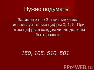 Нужно подумать!Запишите все 3-значные числа, используя только цифры 0, 1, 5. При
