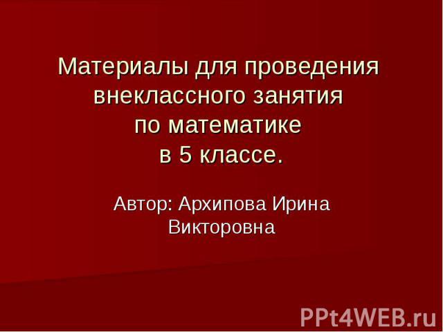 Материалы для проведения внеклассного занятия по математике в 5 классе.Автор: Архипова Ирина Викторовна