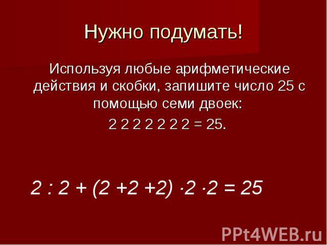 Нужно подумать!Используя любые арифметические действия и скобки, запишите число 25 с помощью семи двоек: 2 2 2 2 2 2 2 = 25.