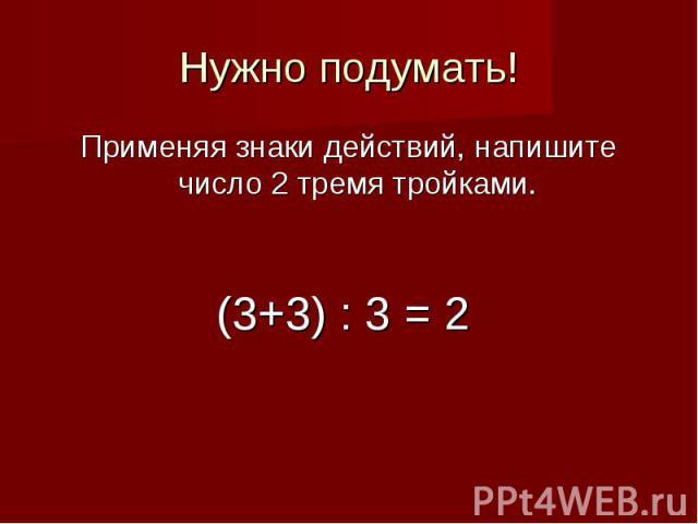 Нужно подумать!Применяя знаки действий, напишите число 2 тремя тройками.