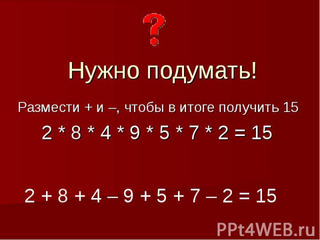 Нужно подумать!Размести + и –, чтобы в итоге получить 15 2 * 8 * 4 * 9 * 5 * 7 * 2 = 15