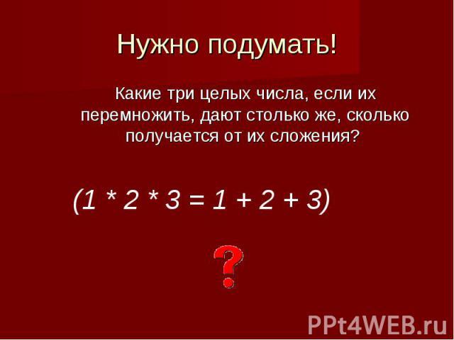 Нужно подумать!Какие три целых числа, если их перемножить, дают столько же, сколько получается от их сложения?