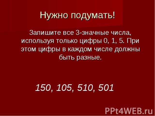 Нужно подумать!Запишите все 3-значные числа, используя только цифры 0, 1, 5. При этом цифры в каждом числе должны быть разные.