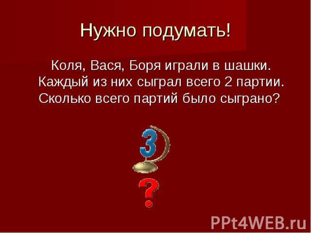 Нужно подумать!Коля, Вася, Боря играли в шашки. Каждый из них сыграл всего 2 партии. Сколько всего партий было сыграно?