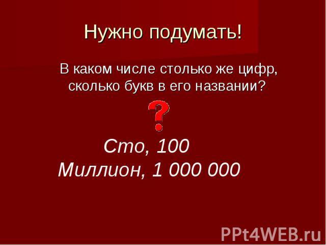Нужно подумать!В каком числе столько же цифр, сколько букв в его названии? Сто, 100 Миллион, 1 000 000
