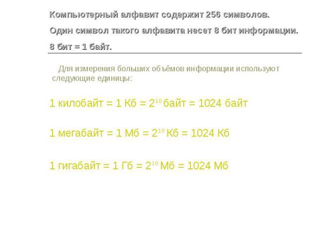 Компьютерный алфавит содержит 256 символов.Один символ такого алфавита несет 8 бит информации.8 бит = 1 байт. Для измерения больших объёмов информации используют следующие единицы: 1 килобайт = 1 Кб = 210 байт = 1024 байт 1 мегабайт = 1 Мб = 210 Кб …