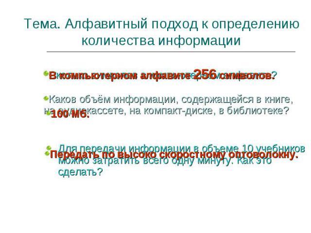 Тема. Алфавитный подход к определению количества информации Каков объём информации, содержащейся в книге, на аудиокассете, на компакт-диске, в библиотеке? В компьютерном алфавите 256 символов. Передать по высоко скоростному оптоволокну. Для передачи…