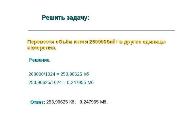 Решить задачу: Перевести объём книги 260000байт в другие единицы измерения. Решение. 260000/1024 = 253,90625 Кб253,90625/1024 = 0,247955 Мб Ответ: 253,90625 Кб; 0,247955 Мб.