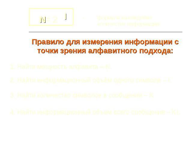 - формула нахождения количества информации Правило для измерения информации с точки зрения алфавитного подхода: 1. Найти мощность алфавита – N. 2. Найти информационный объём одного символа – I. 3. Найти количество символов в сообщении – К.4. Найти и…