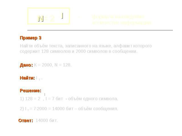- формула нахождения количества информации Пример 3Найти объём текста, записанного на языке, алфавит которого содержит 128 символов и 2000 символов в сообщении. Дано: К = 2000, N = 128. Найти: I т . Решение: 1) 128 = 2 , I = 7 бит - объём одного сим…