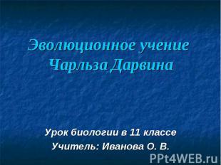 Эволюционное учение Чарльза Дарвина Урок биологии в 11 классеУчитель: Иванова О.