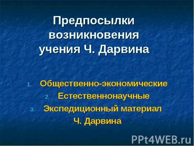 Предпосылки возникновенияучения Ч. Дарвина Общественно-экономическиеЕстественнонаучныеЭкспедиционный материал Ч. Дарвина