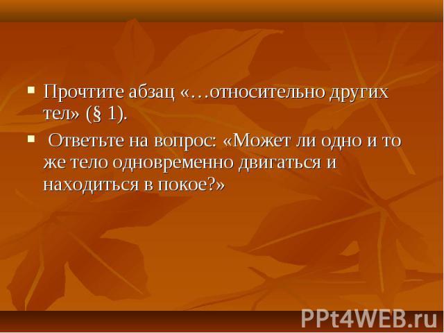 Прочтите абзац «…относительно других тел» (§ 1). Ответьте на вопрос: «Может ли одно и то же тело одновременно двигаться и находиться в покое?»