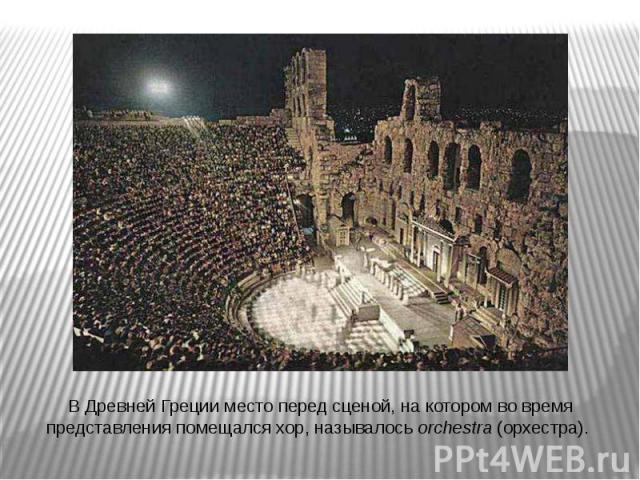 В Древней Греции место перед сценой, на котором во время представления помещался хор, называлось orchestra (орхестра).