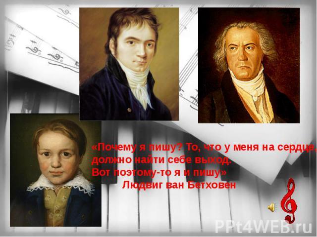 «Почему я пишу? То, что у меня на сердце, должно найти себе выход. Вот поэтому-то я и пишу»Людвиг ван Бетховен