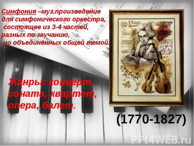 Симфония –муз.произведение для симфонического оркестра, состоящее из 3-4 частей, разных по звучанию, но объединённых общей темой. Жанры: концерт, соната, квартет, опера, балет. (1770-1827)