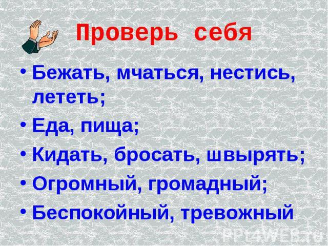 Проверь себя Бежать, мчаться, нестись, лететь;Еда, пища;Кидать, бросать, швырять;Огромный, громадный;Беспокойный, тревожный