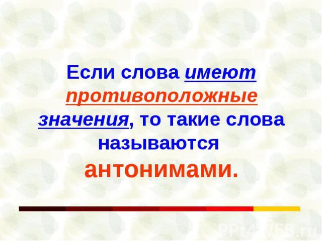 Если слова имеют противоположные значения, то такие слова называются антонимами.