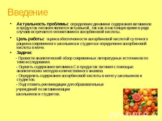 Введение Актуальность проблемы: определение динамики содержания витаминов в продуктах питания является актуальной, так как в настоящее время в ряде случаев встречается гиповитаминоз аскорбиновой кислоты. Цель работы: оценка обеспеченности аскорбинов…