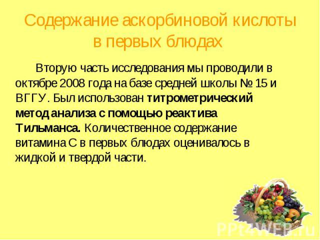 Содержание аскорбиновой кислоты в первых блюдах Вторую часть исследования мы проводили в октябре 2008 года на базе средней школы № 15 и ВГГУ. Был использован титрометрический метод анализа с помощью реактива Тильманса. Количественное содержание вита…