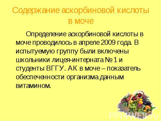 Содержание аскорбиновой кислоты в моче Определение аскорбиновой кислоты в моче проводилось в апреле 2009 года. В испытуемую группу были включены школьники лицея-интерната № 1 и студенты ВГГУ. АК в моче – показатель обеспеченности организма данным ви…