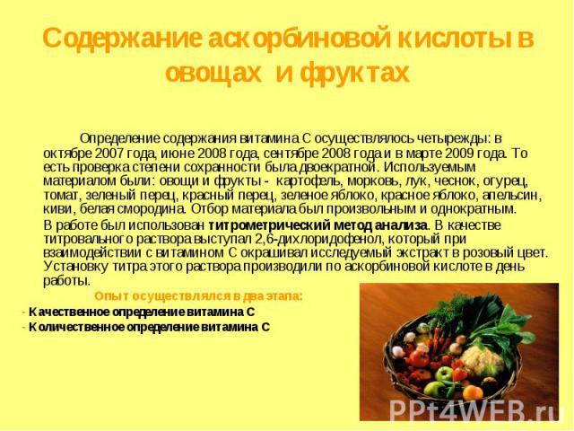 Содержание аскорбиновой кислоты в овощах и фруктах Определение содержания витамина С осуществлялось четырежды: в октябре 2007 года, июне 2008 года, сентябре 2008 года и в марте 2009 года. То есть проверка степени сохранности была двоекратной. Исполь…