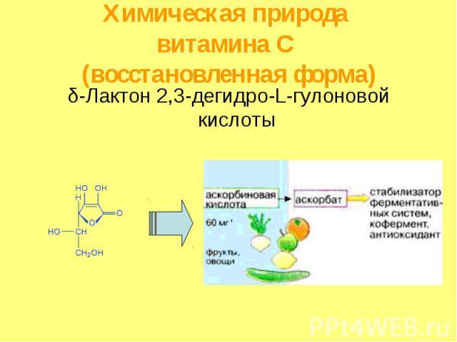 Химическая природа витамина С (восстановленная форма) δ-Лактон 2,3-дегидро-L-гулоновой кислоты
