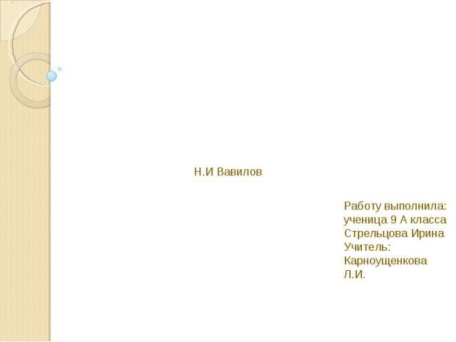 Н.И Вавилов Работу выполнила: ученица 9 А классаСтрельцова ИринаУчитель: Карноущенкова Л.И.