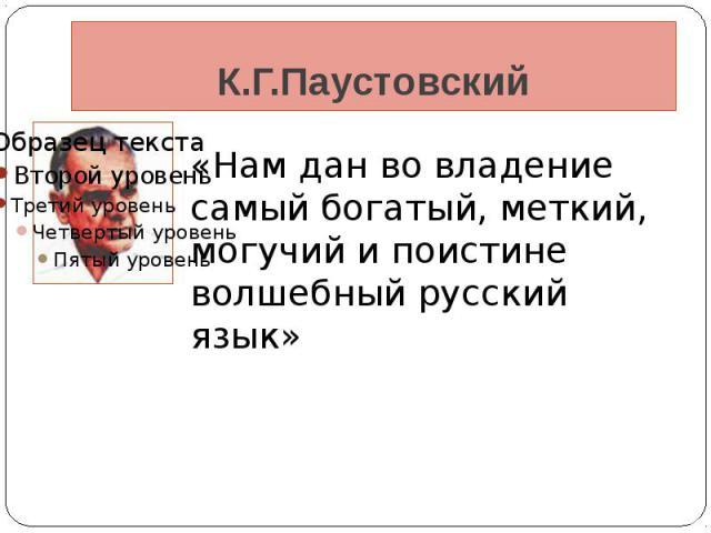 К.Г.Паустовский «Нам дан во владение самый богатый, меткий, могучий и поистине волшебный русский язык»