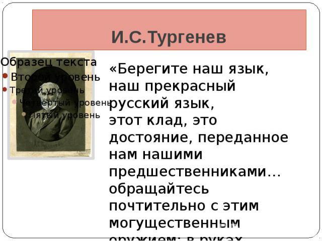 И.С.Тургенев «Берегите наш язык, наш прекрасный русский язык,этот клад, это достояние, переданное нам нашими предшественниками… обращайтесь почтительно с этим могущественным оружием: в руках умелых оно в состоянии совершать чудеса!»