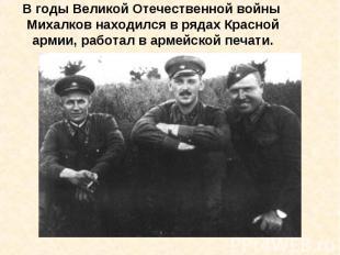В годы Великой Отечественной войны Михалков находился в рядах Красной армии, раб