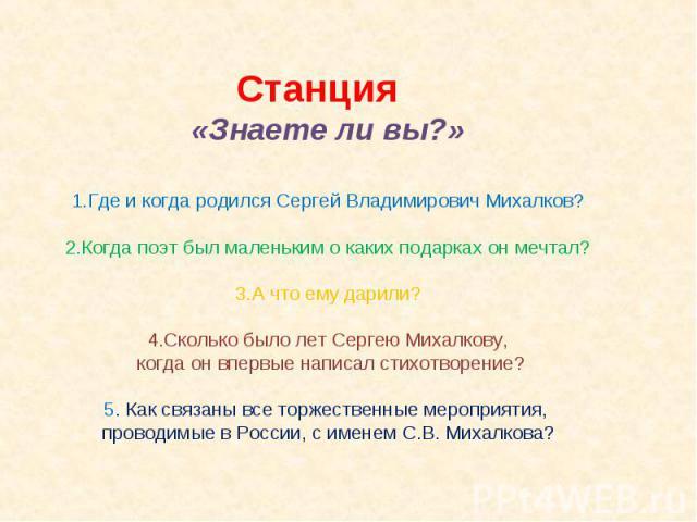 Станция «Знаете ли вы?»Где и когда родился Сергей Владимирович Михалков?Когда поэт был маленьким о каких подарках он мечтал?А что ему дарили?Сколько было лет Сергею Михалкову, когда он впервые написал стихотворение?5. Как связаны все торжественные м…