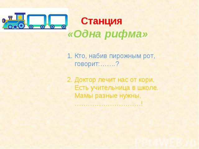 Станция«Одна рифма»1. Кто, набив пирожным рот, говорит:…….?2. Доктор лечит нас от кори, Есть учительница в школе. Мамы разные нужны, …………………………!